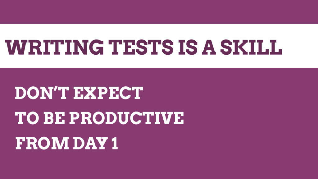 WRITING TESTS IS A SKILL DON'T EXPECT TO BE PRO...