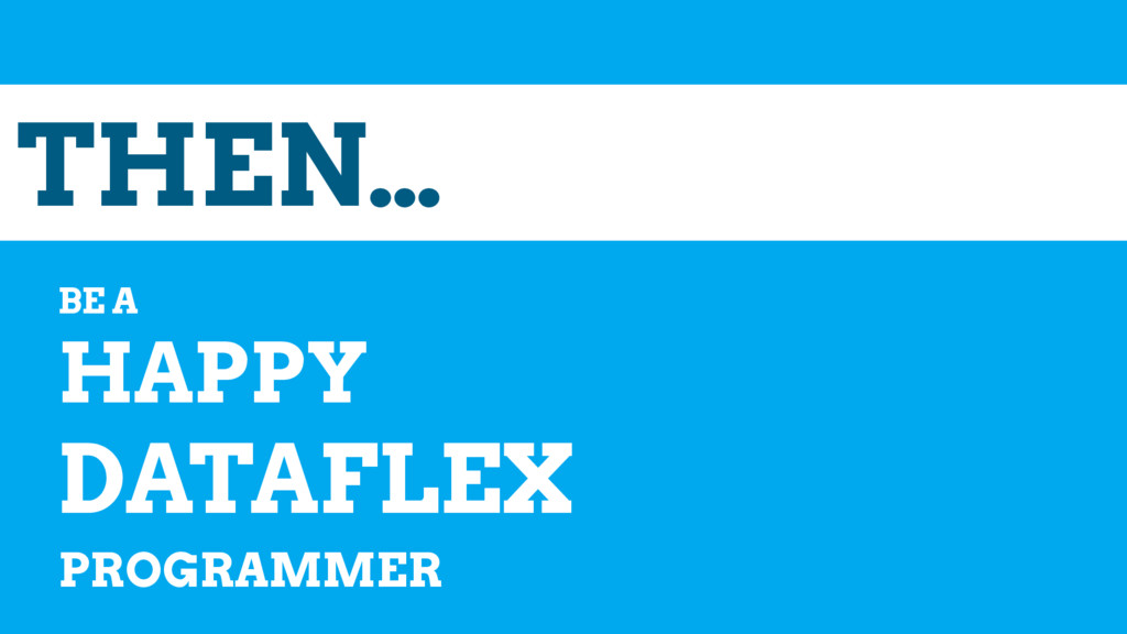 THEN… BE A HAPPY DATAFLEX PROGRAMMER