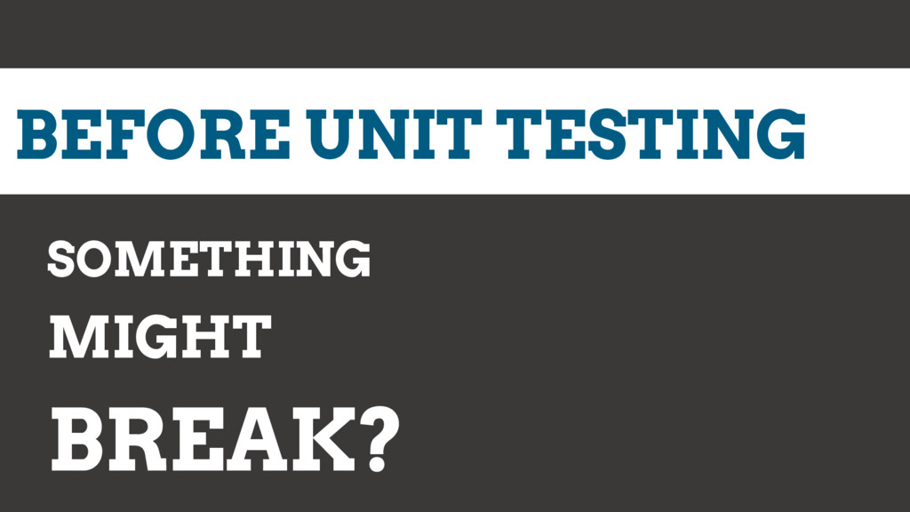 BEFORE UNIT TESTING SOMETHING MIGHT BREAK?