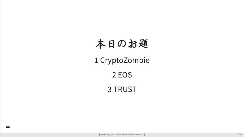 本日のお題 1 CryptoZombie 2 EOS 3 TRUST [ GitPitch @...