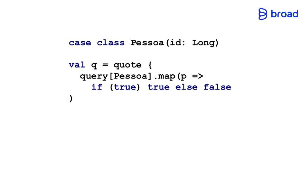 case class Pessoa(id: Long) val q = quote { que...