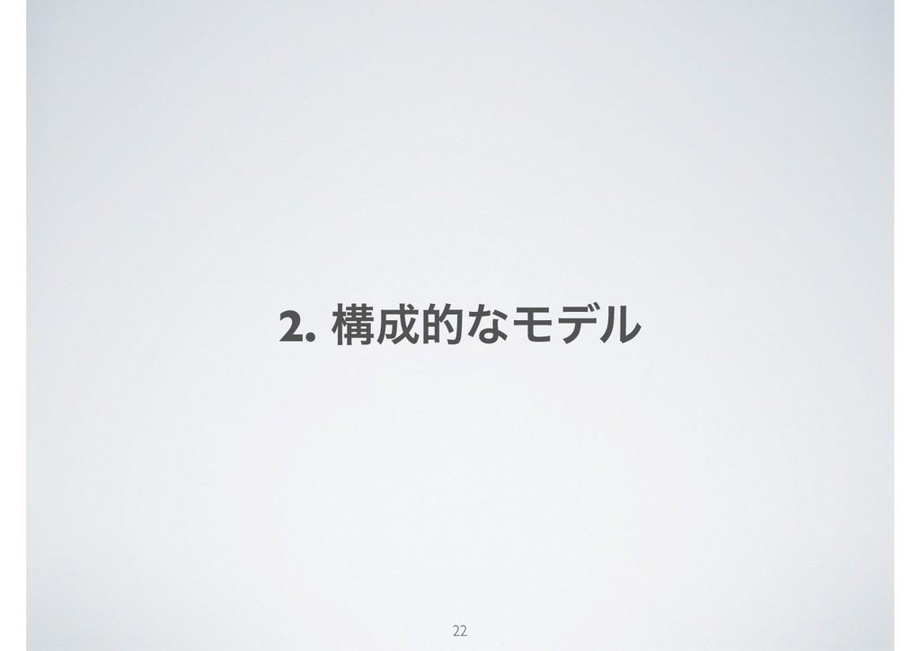 2. ߏతͳϞσϧ 22
