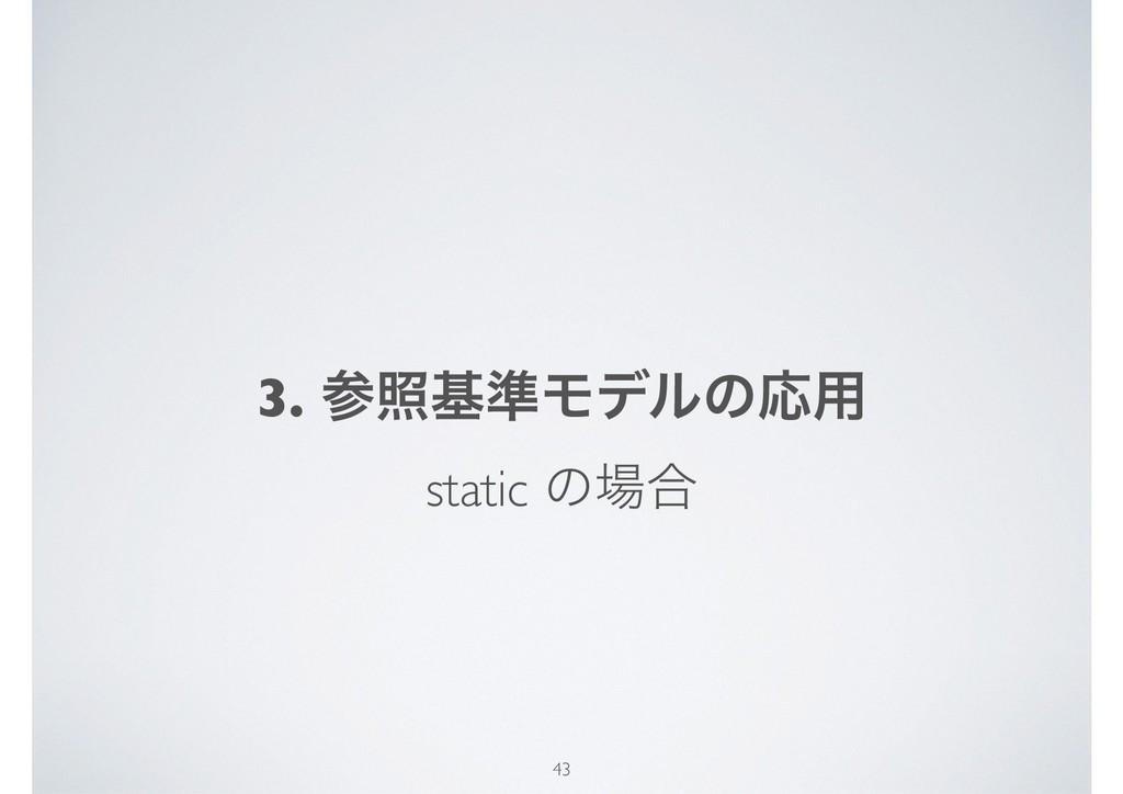 3. রج४ϞσϧͷԠ༻ static ͷ߹ 43