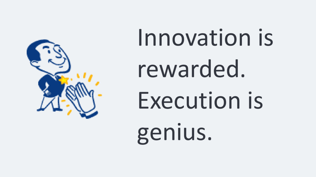 Innovation is rewarded. Execution is genius.