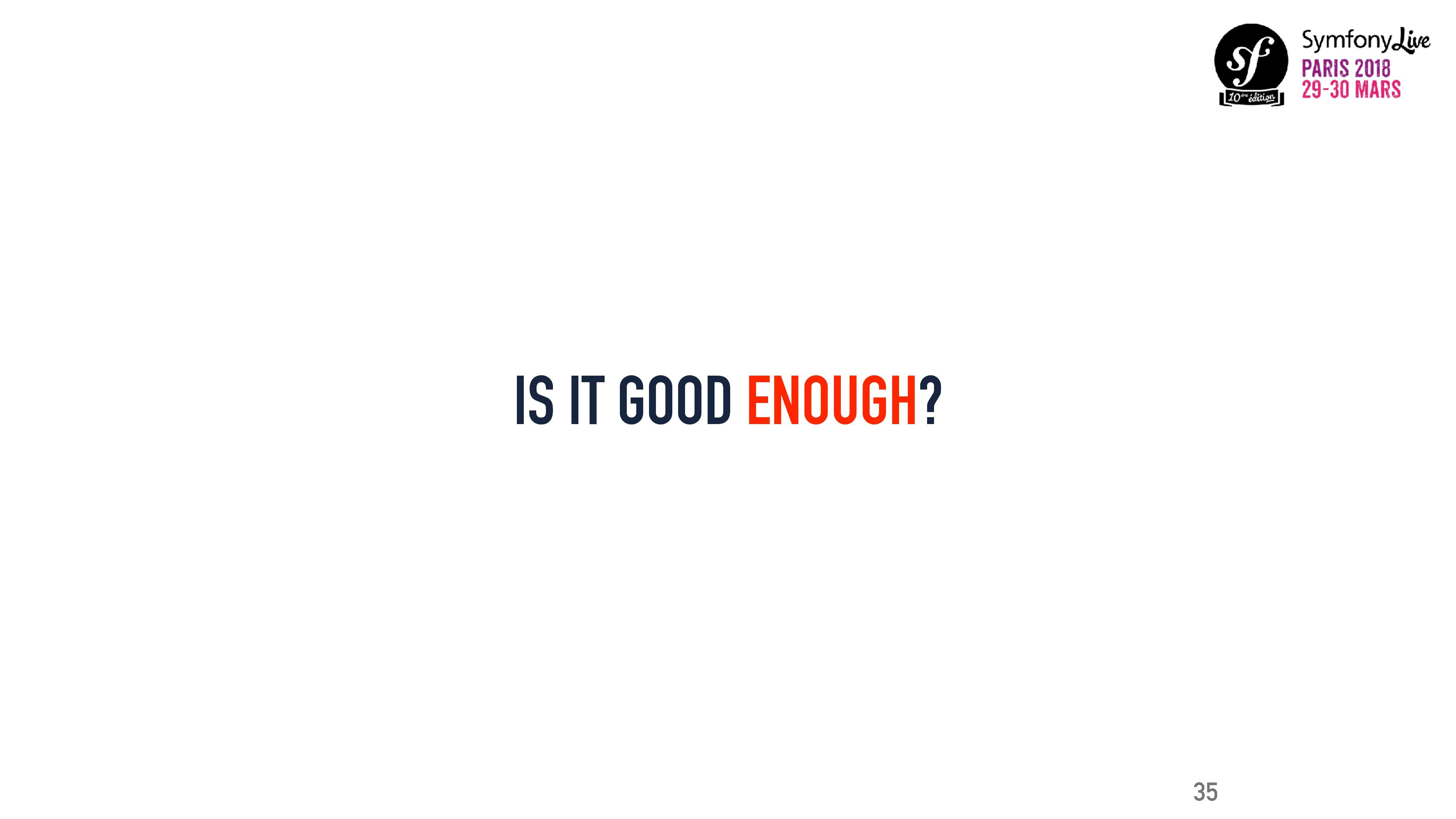 IS IT GOOD ENOUGH? 35