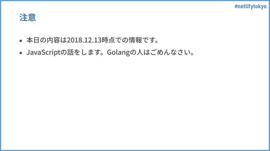 #netlifytokyo 注意 • 本⽇の内容は2018.12.13時点での情報です。 • ...