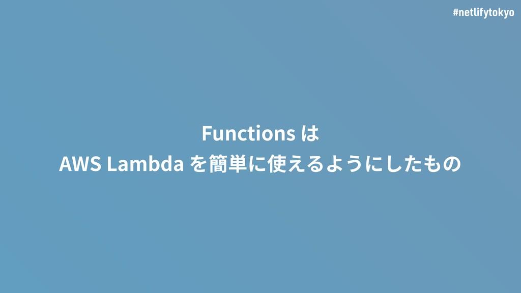 #netlifytokyo Functions は AWS Lambda を簡単に使えるように...
