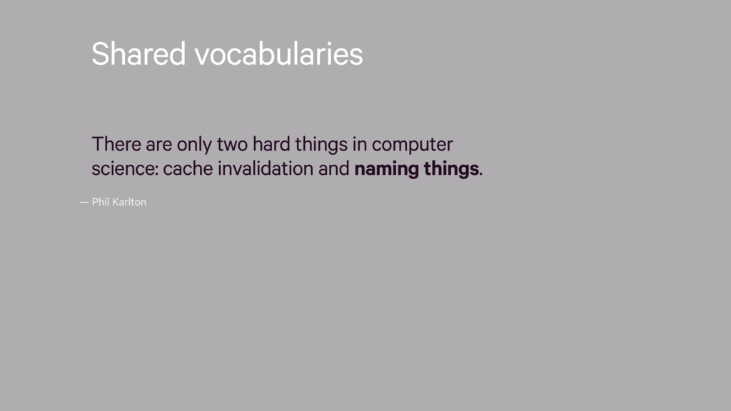 — Phil Karlton Shared vocabularies There are on...