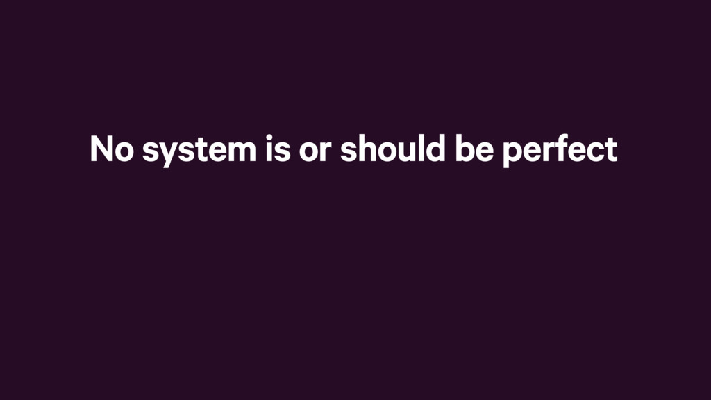 No system is or should be perfect