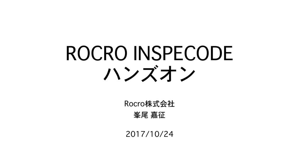 ROCRO INSPECODE ハンズオン Rocro株式会社 峯尾 嘉征 2017/10/24
