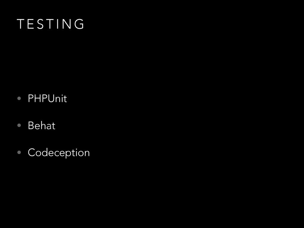T E S T I N G • PHPUnit • Behat • Codeception