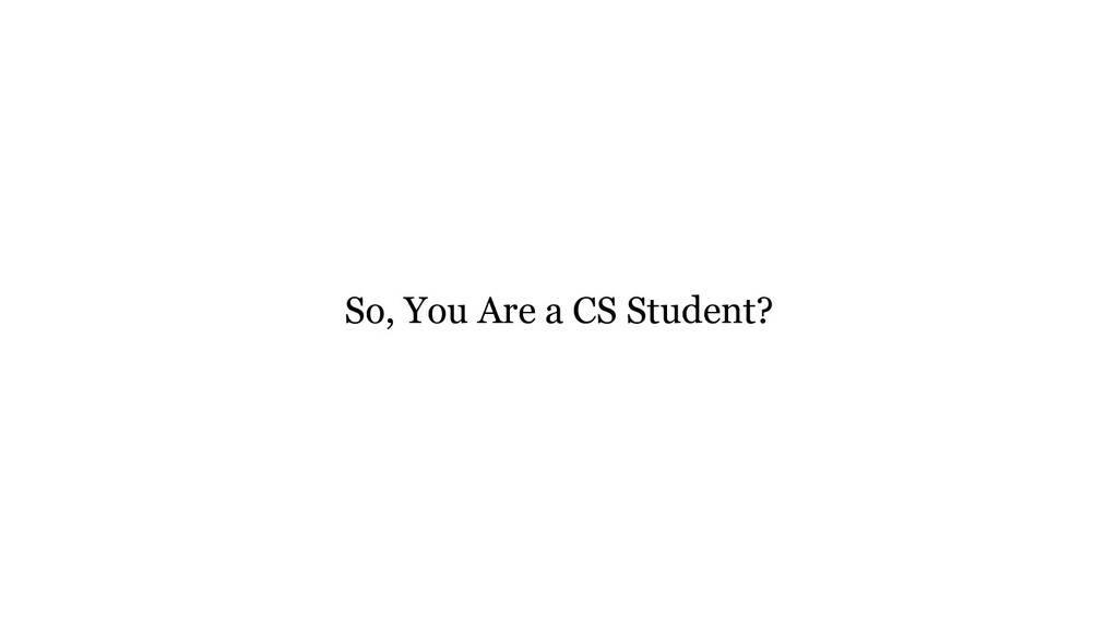 So, You Are a CS Student?