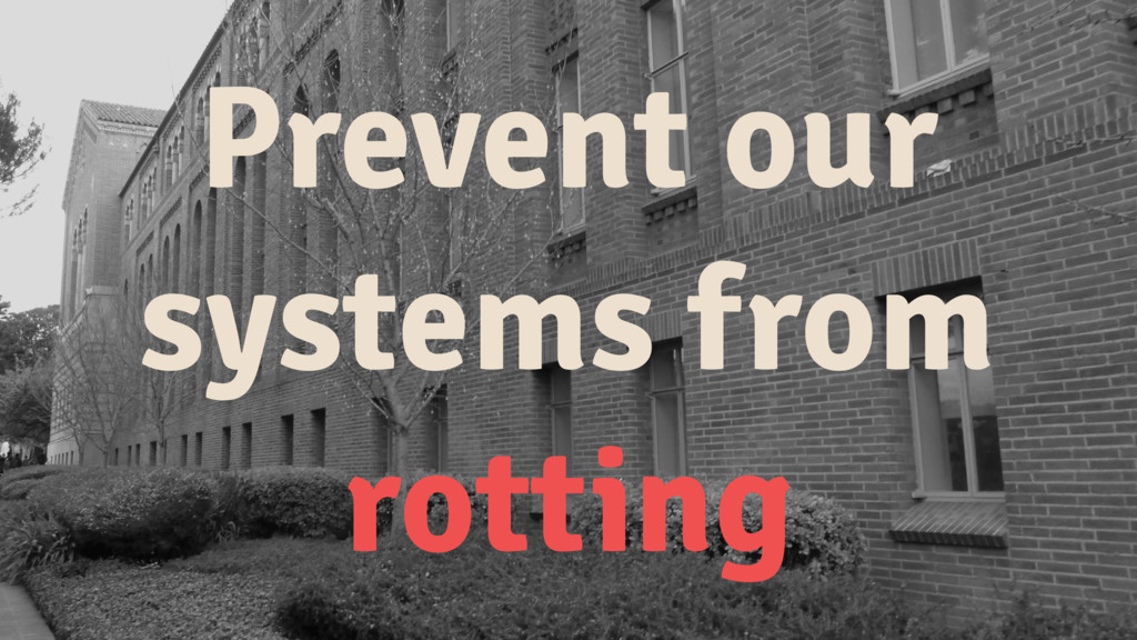 Prevent our systems from rotting