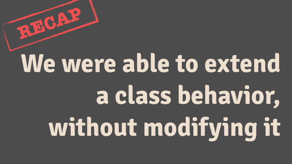 We were able to extend a class behavior, withou...