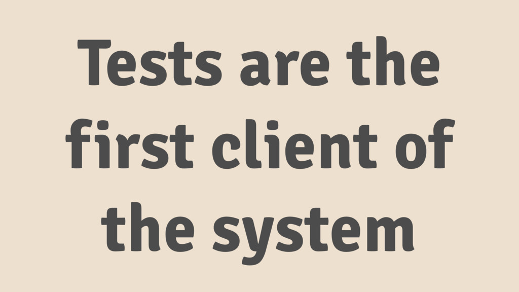 Tests are the first client of the system