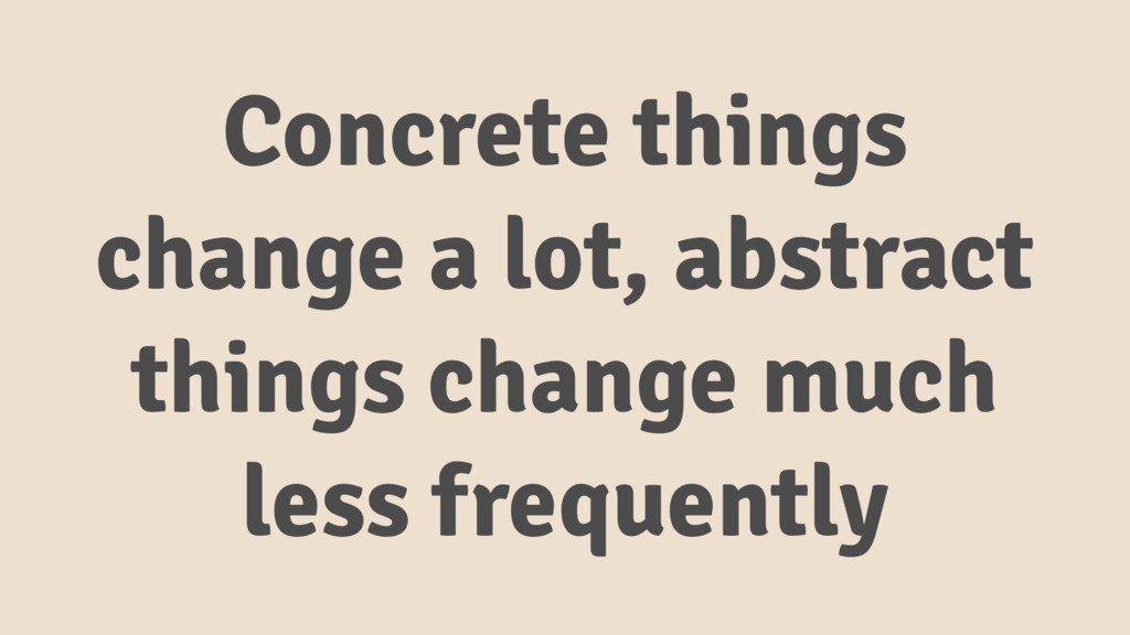 Concrete things change a lot, abstract things c...