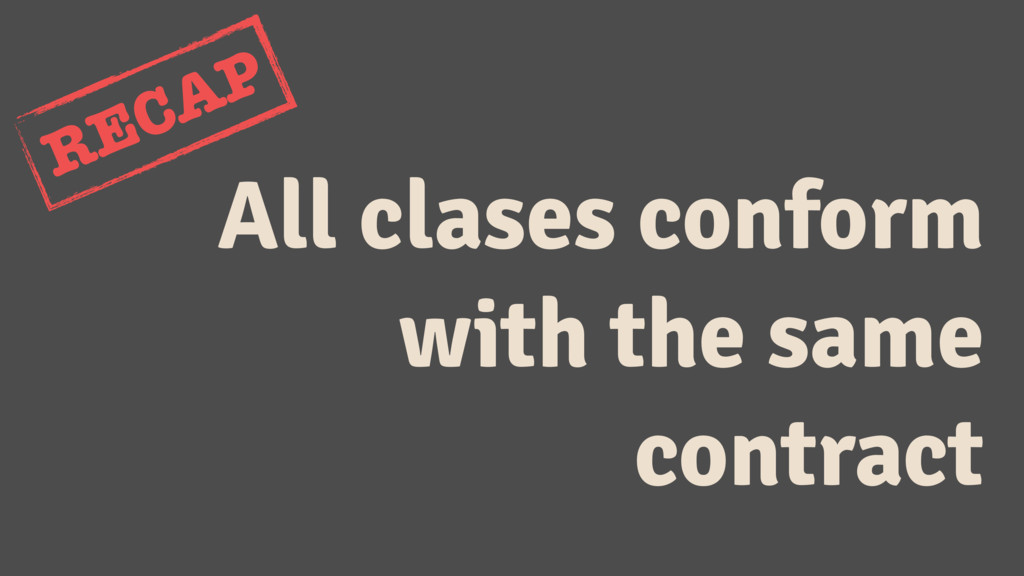 All clases conform with the same contract RECAP