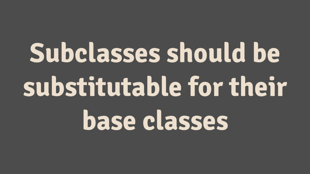 Subclasses should be substitutable for their ba...