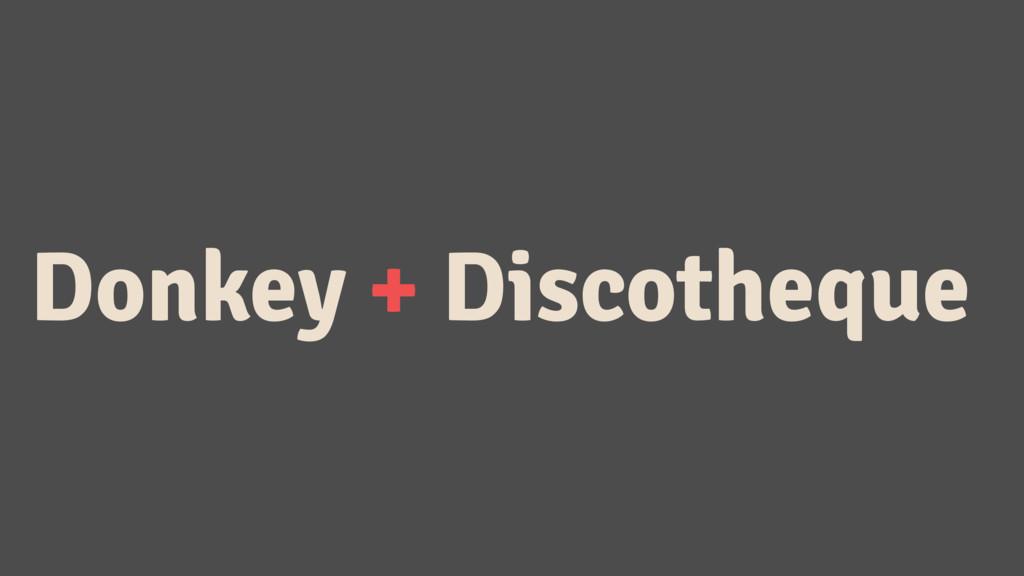 Donkey + Discotheque