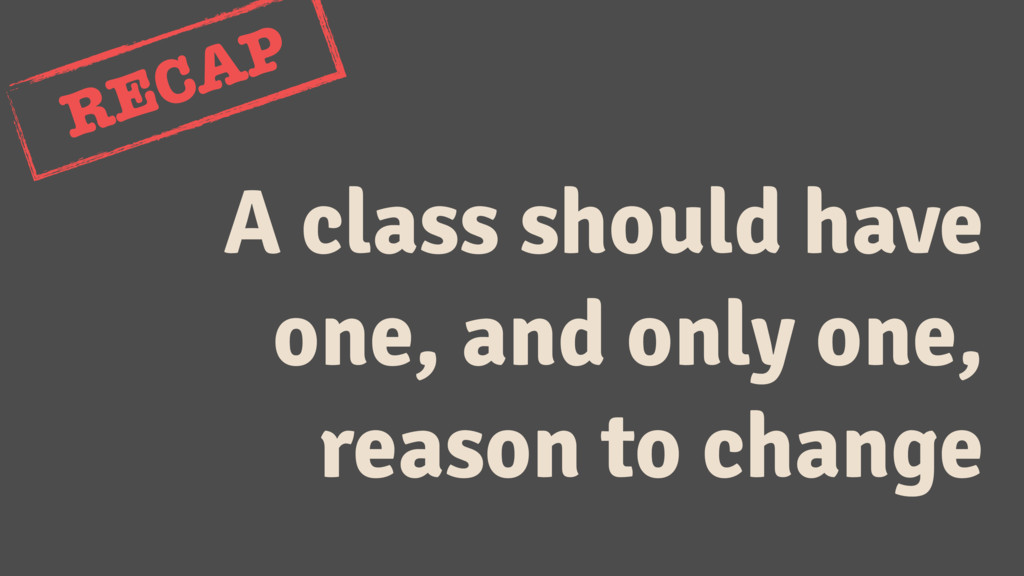 A class should have one, and only one, reason t...