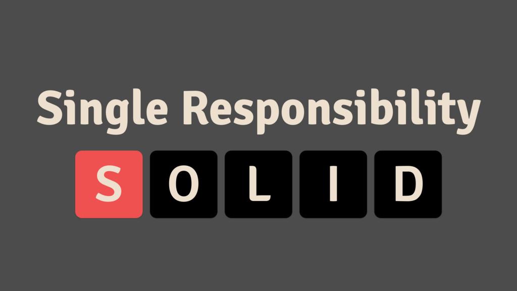 S O L I D Single Responsibility