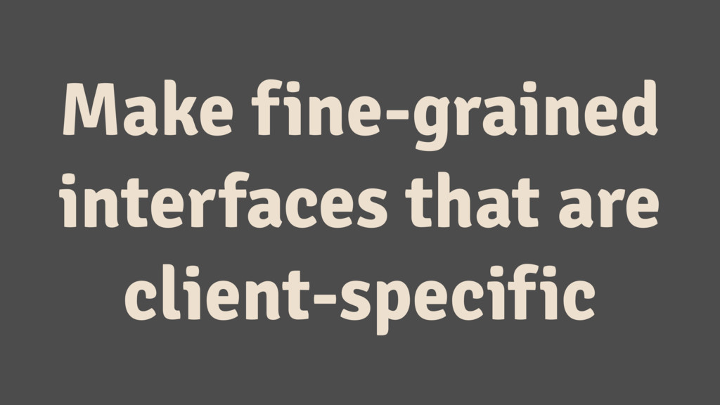 Make fine-grained interfaces that are client-sp...
