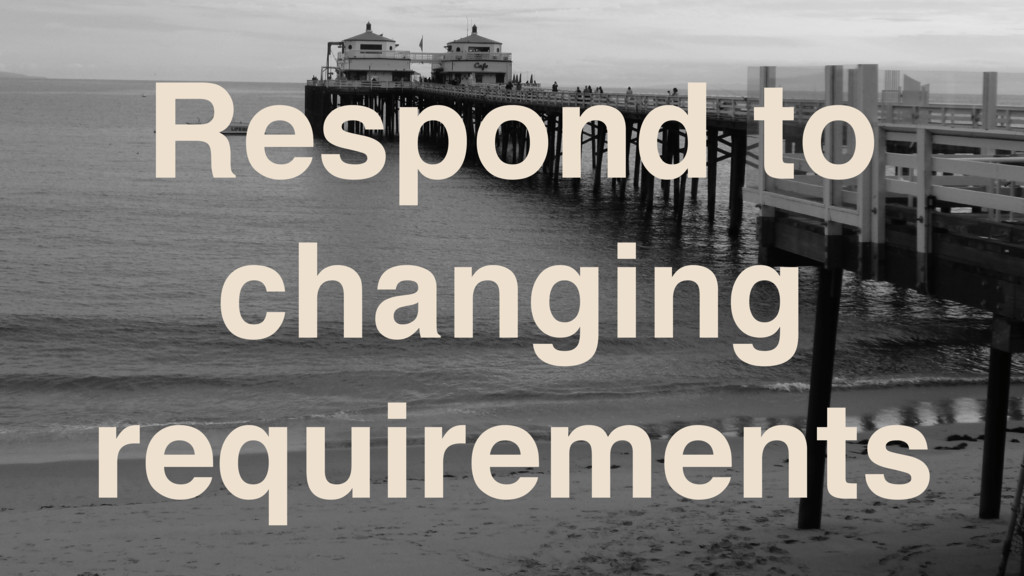 Respond to changing requirements