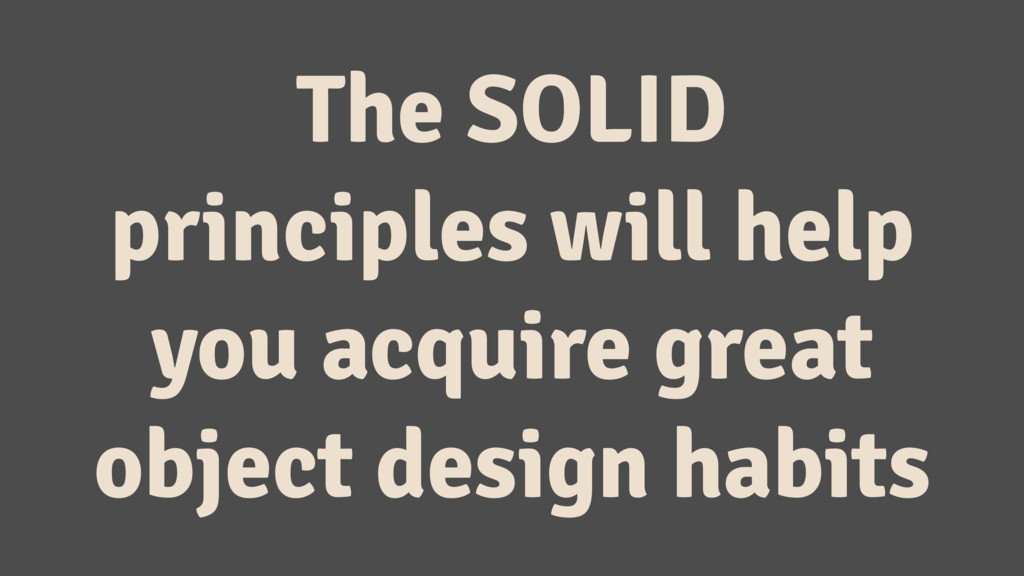 The SOLID principles will help you acquire grea...