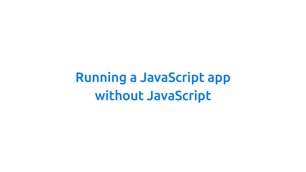 Running a JavaScript app without JavaScript
