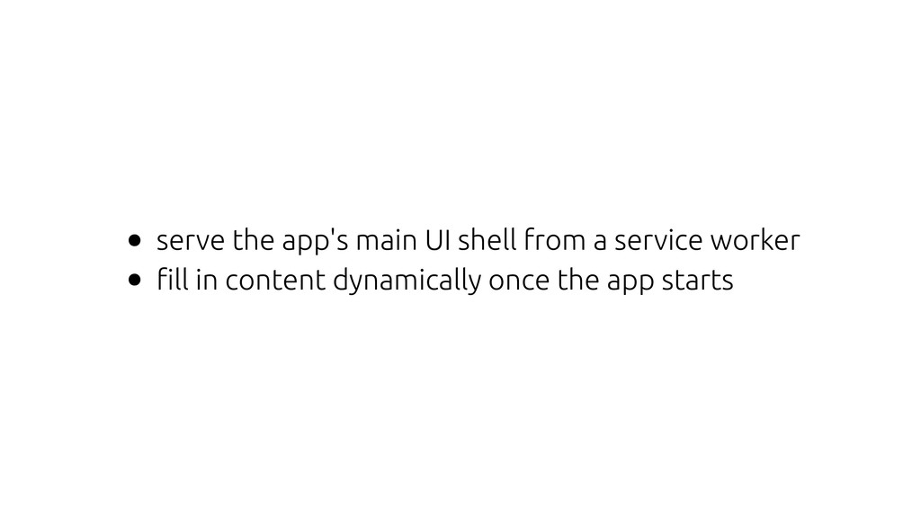 • serve the app's main UI shell from a service ...