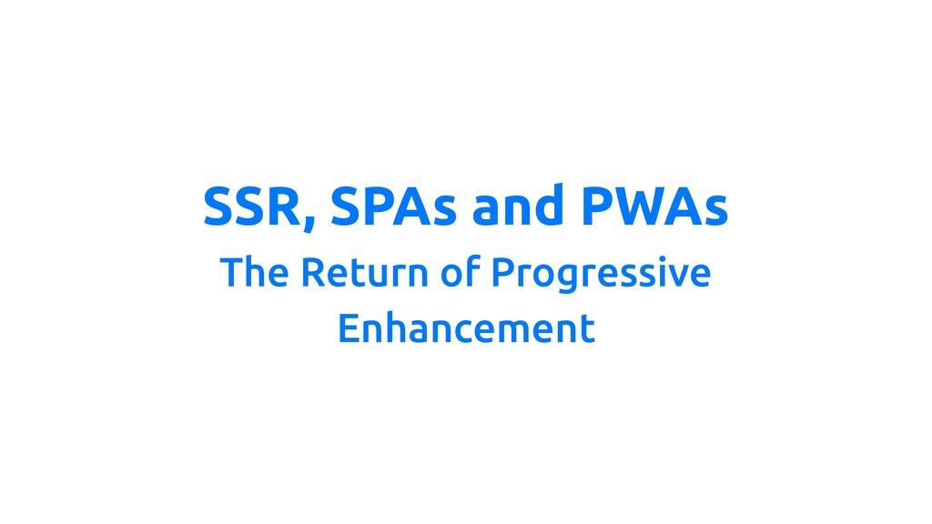 SSR, SPAs and PWAs The Return of Progressive En...