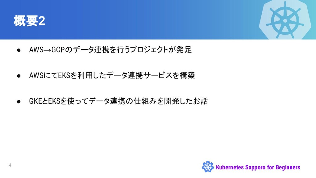 Kubernetes Sapporo for Beginners 概要2 ● AWS→GCPの...