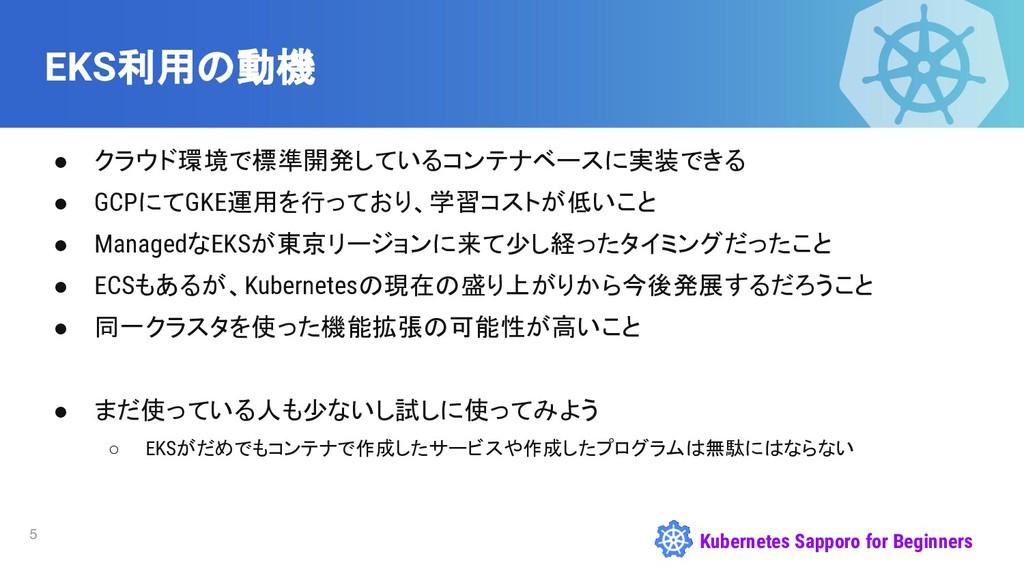 Kubernetes Sapporo for Beginners EKS利用の動機 5 ● ク...