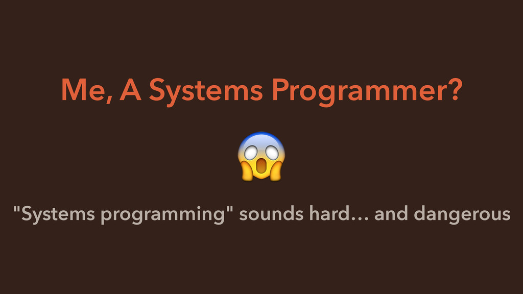 "Me, A Systems Programmer? ""Systems programming""..."