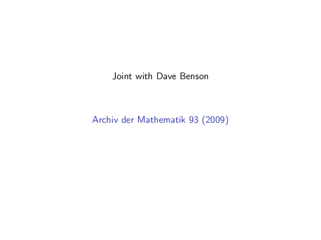Joint with Dave Benson Archiv der Mathematik 93...