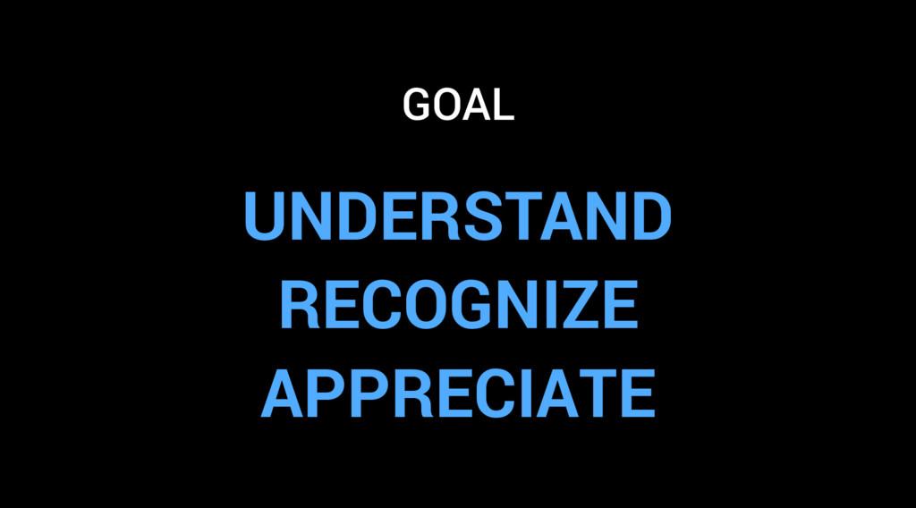 UNDERSTAND RECOGNIZE APPRECIATE GOAL