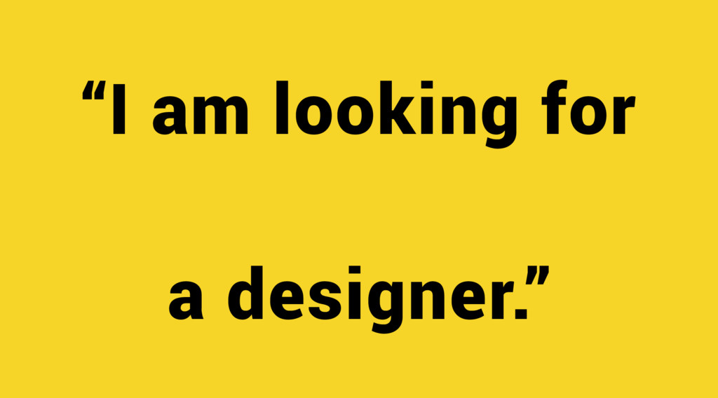 """""""I am looking for a designer."""""""