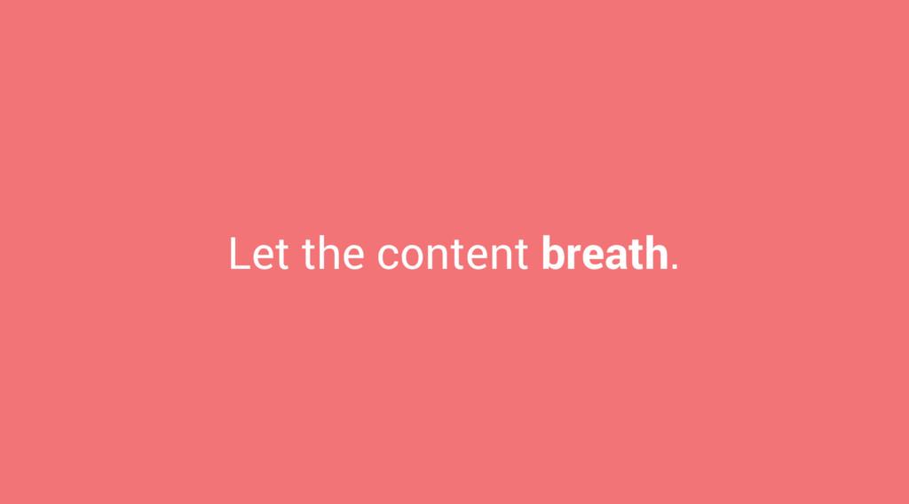 Let the content breath.
