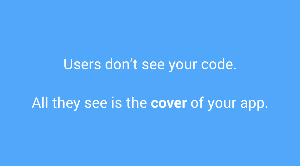 Users don't see your code. All they see is the ...
