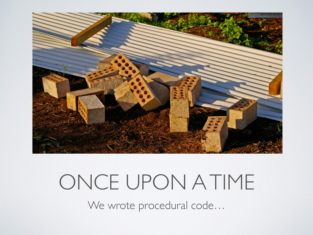 ONCE UPON A TIME We wrote procedural code…