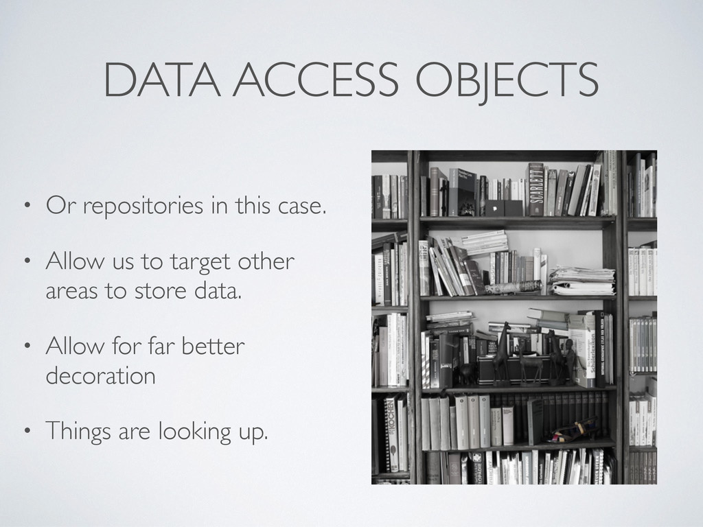DATA ACCESS OBJECTS • Or repositories in this c...