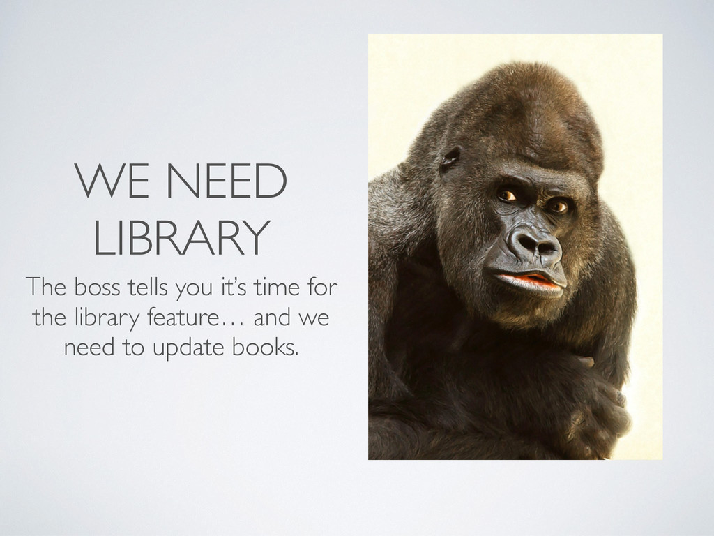 WE NEED LIBRARY The boss tells you it's time fo...