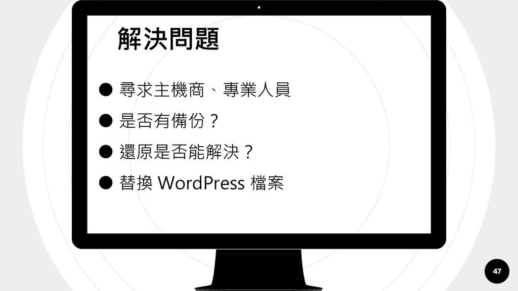 ● 尋求主機商、專業人員 ● 是否有備份? ● 還原是否能解決? ● 替換 WordPress...