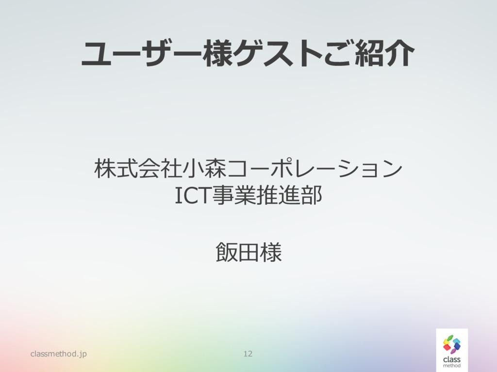ユーザー様ゲストご紹介 株式会社⼩森コーポレーション ICT事業推進部 飯⽥様 classme...
