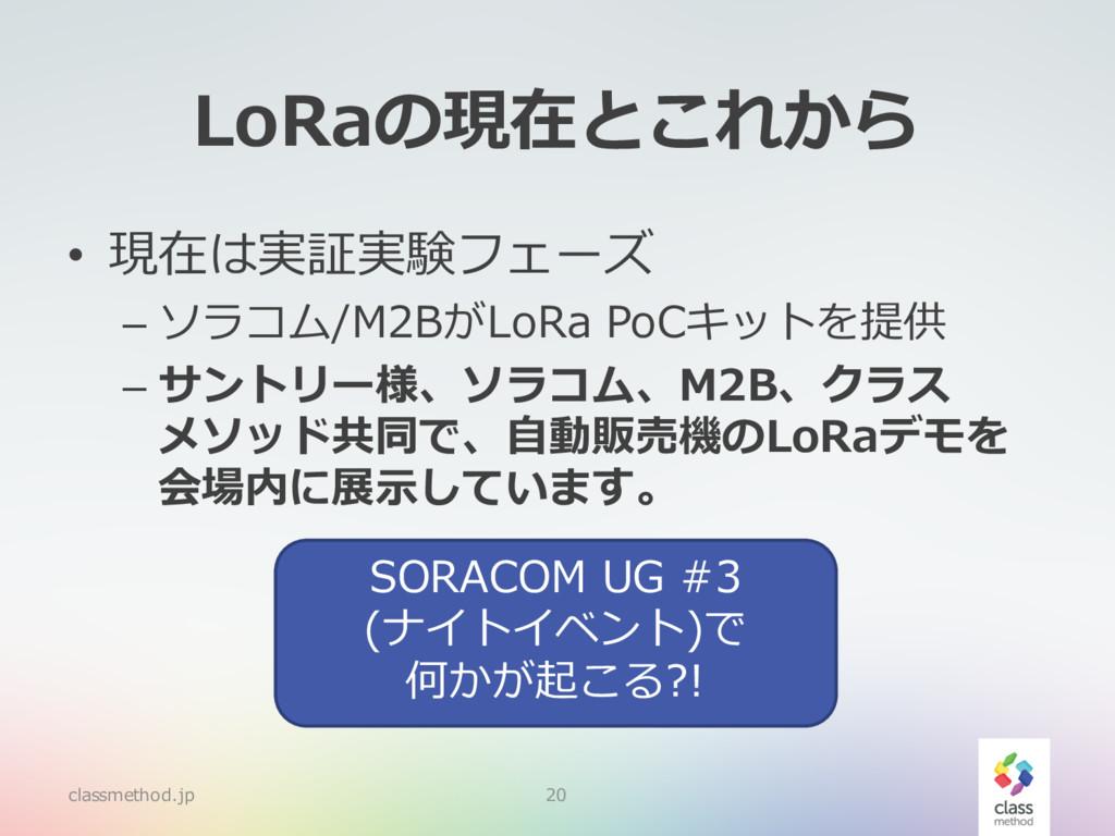LoRaの現在とこれから • 現在は実証実験フェーズ – ソラコム/M2BがLoRa PoCキ...
