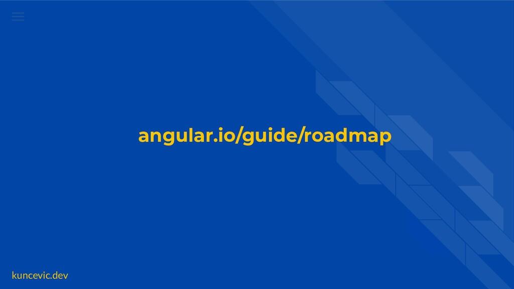 kuncevic.dev angular.io/guide/roadmap