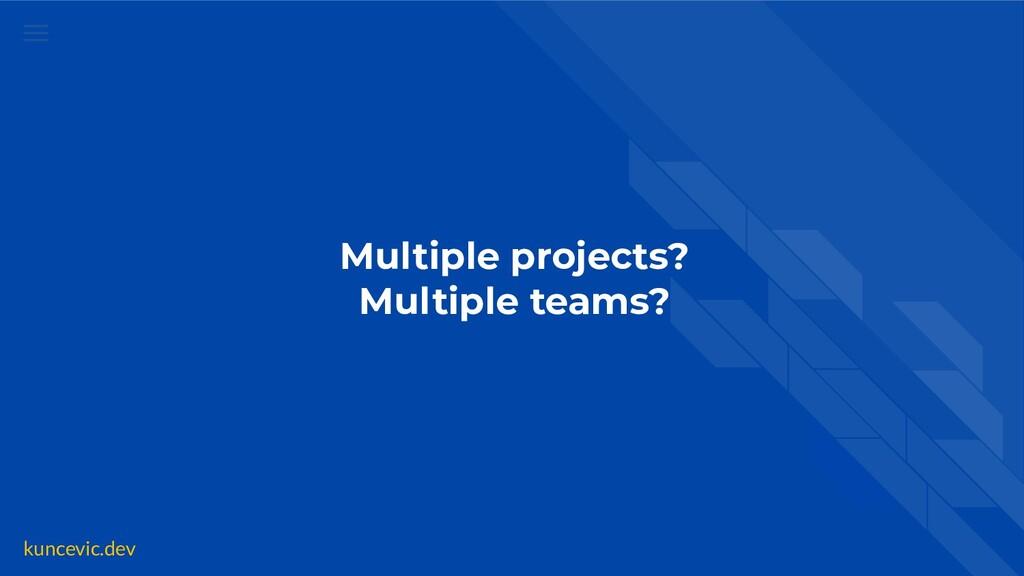kuncevic.dev Multiple projects? Multiple teams?