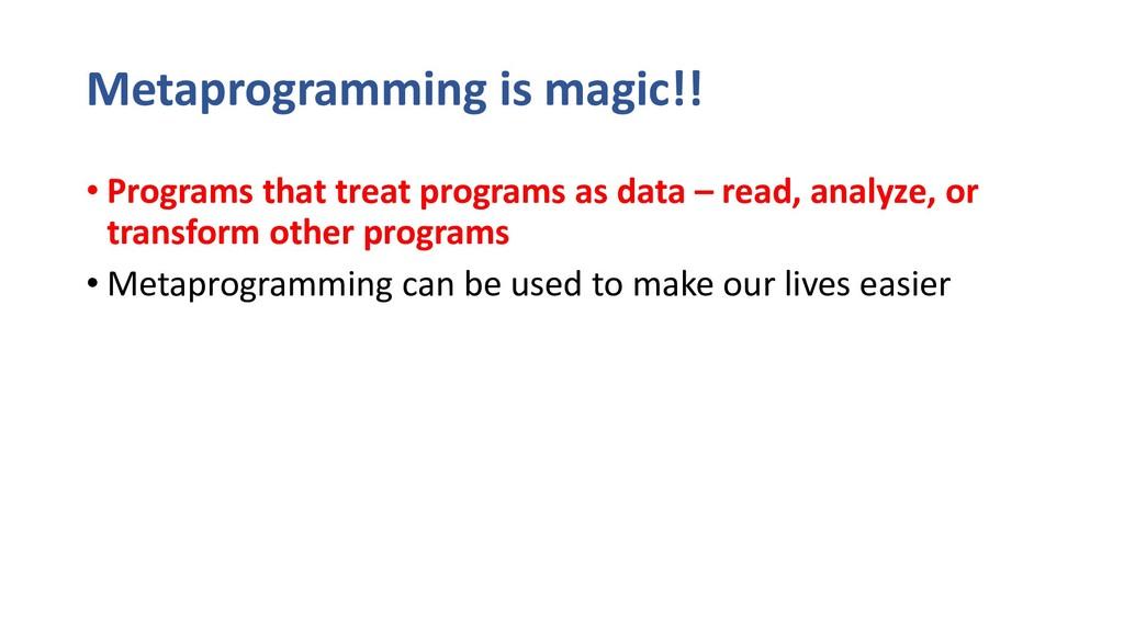 Metaprogramming is magic!! • Programs that trea...