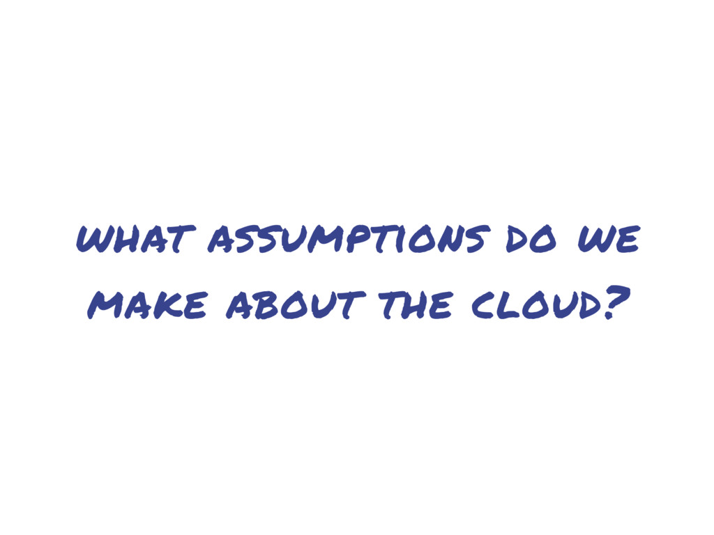 what assumptions do we make about the cloud?