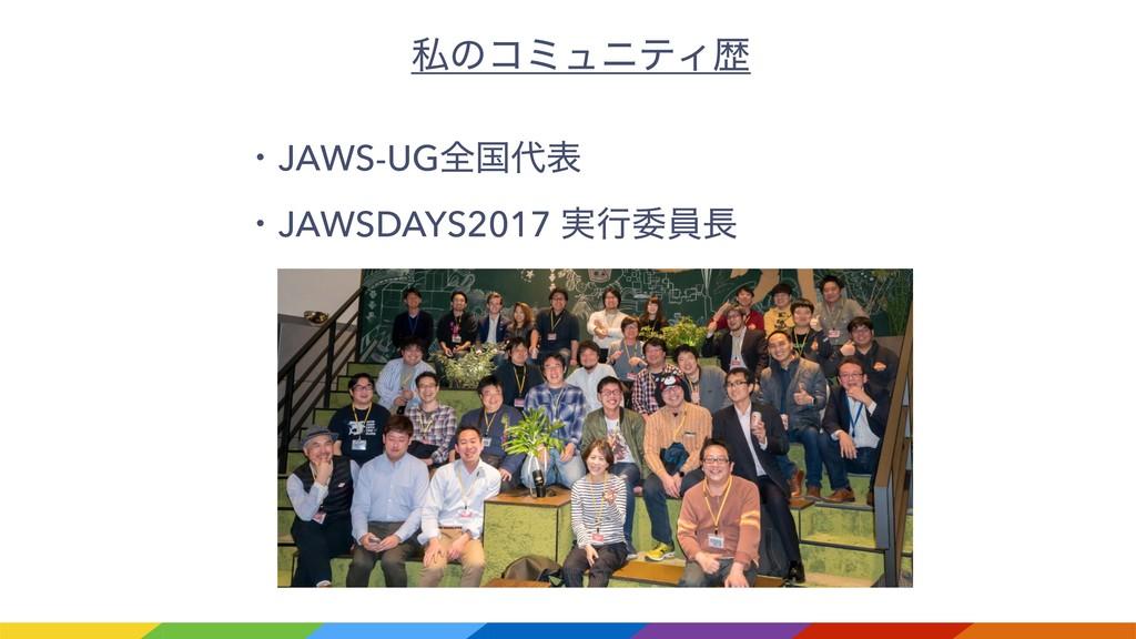 ࢲͷίϛϡχςΟྺ ɾJAWS-UGશࠃද ɾJAWSDAYS2017 ࣮ߦҕһ